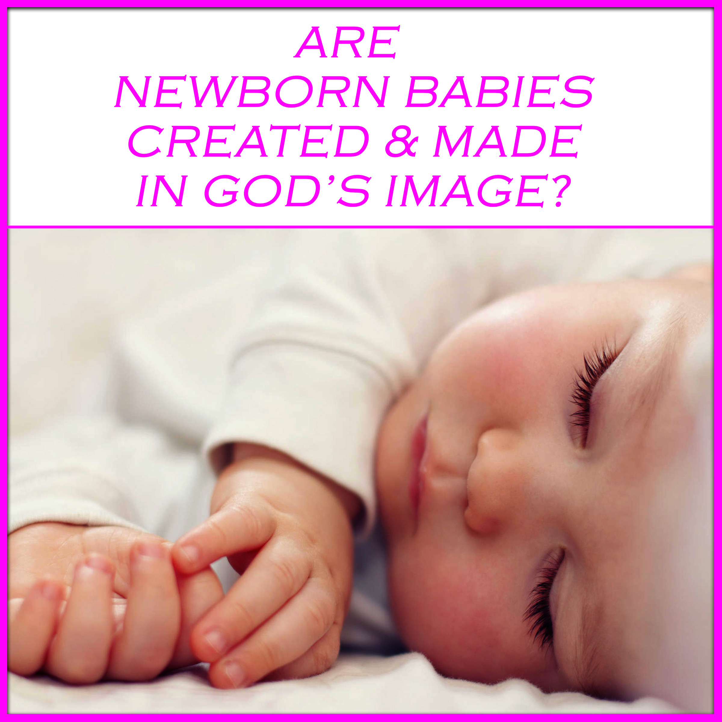 Are Newborn Babies Created & Made in God's Image?